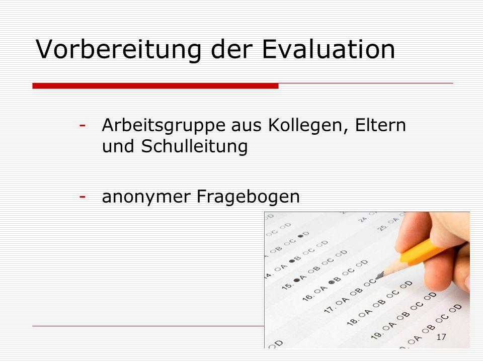 Vorbereitung der Evaluation -Arbeitsgruppe aus Kollegen, Eltern und Schulleitung -anonymer Fragebogen 17