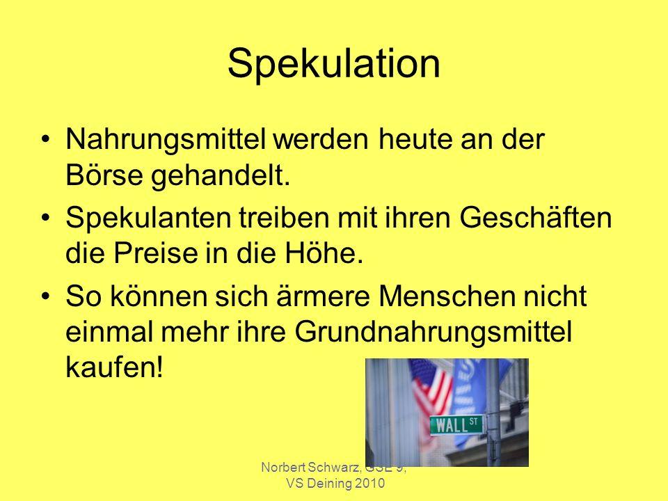 Norbert Schwarz, GSE 9, VS Deining 2010 Spekulation Nahrungsmittel werden heute an der Börse gehandelt. Spekulanten treiben mit ihren Geschäften die P