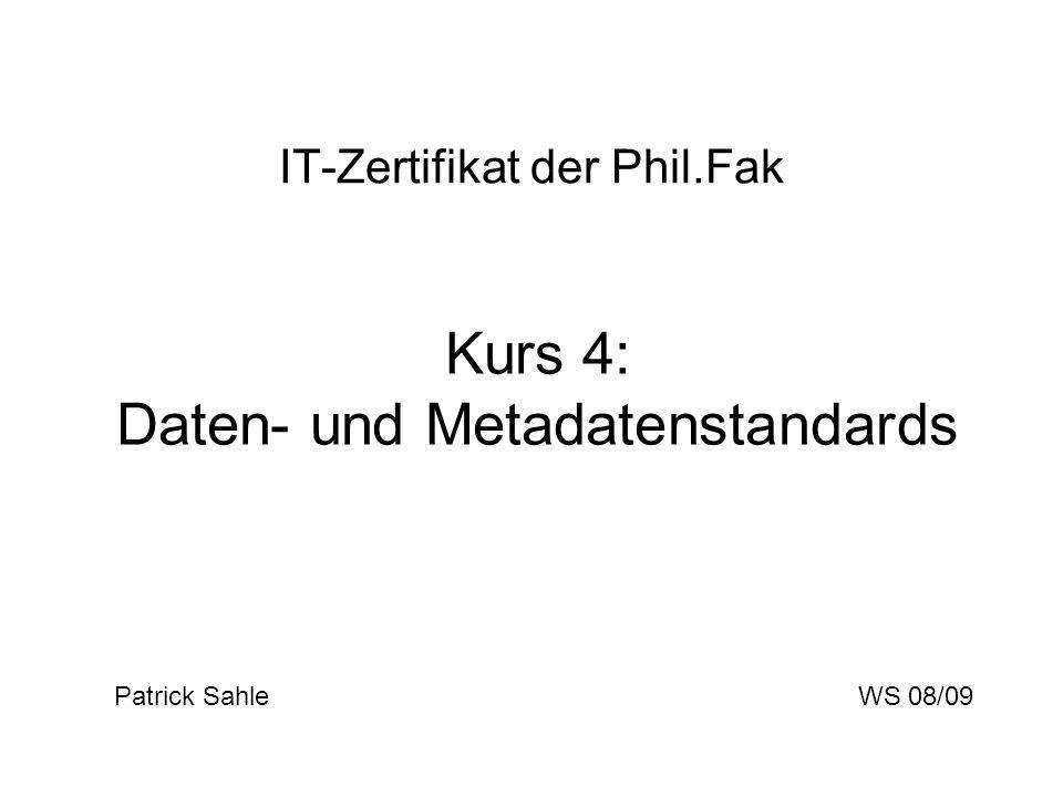 IT-Zertifikat der Phil.Fak Kurs 4: Daten- und Metadatenstandards Patrick Sahle WS 08/09