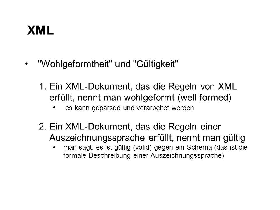 XML Wohlgeformtheit und Gültigkeit 1.Ein XML-Dokument, das die Regeln von XML erfüllt, nennt man wohlgeformt (well formed) es kann geparsed und verarbeitet werden 2.Ein XML-Dokument, das die Regeln einer Auszeichnungssprache erfüllt, nennt man gültig man sagt: es ist gültig (valid) gegen ein Schema (das ist die formale Beschreibung einer Auszeichnungssprache)