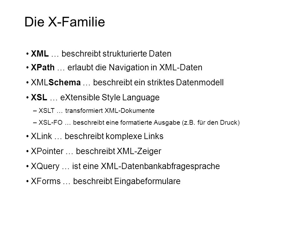 Die X-Familie XML … beschreibt strukturierte Daten XPath … erlaubt die Navigation in XML-Daten XMLSchema … beschreibt ein striktes Datenmodell XSL … eXtensible Style Language – XSLT … transformiert XML-Dokumente – XSL-FO … beschreibt eine formatierte Ausgabe (z.B.