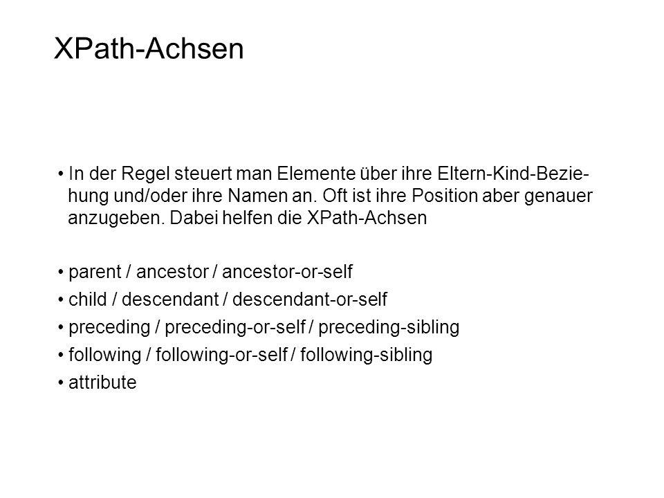 XPath-Achsen In der Regel steuert man Elemente über ihre Eltern-Kind-Bezie- hung und/oder ihre Namen an.