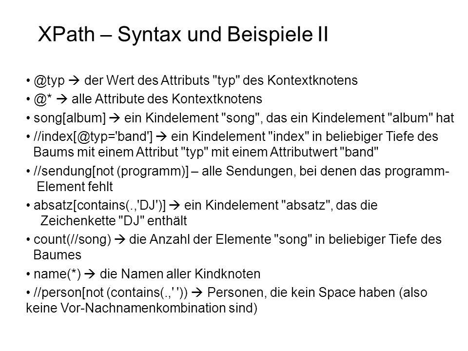 XPath – Syntax und Beispiele II @typ der Wert des Attributs typ des Kontextknotens @* alle Attribute des Kontextknotens song[album] ein Kindelement song , das ein Kindelement album hat //index[@typ= band ] ein Kindelement index in beliebiger Tiefe des Baums mit einem Attribut typ mit einem Attributwert band //sendung[not (programm)] – alle Sendungen, bei denen das programm- Element fehlt absatz[contains(., DJ )] ein Kindelement absatz , das die Zeichenkette DJ enthält count(//song) die Anzahl der Elemente song in beliebiger Tiefe des Baumes name(*) die Namen aller Kindknoten //person[not (contains(., )) Personen, die kein Space haben (also keine Vor-Nachnamenkombination sind)