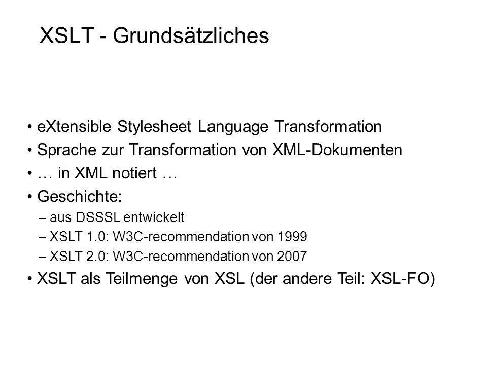 XSLT - Grundsätzliches eXtensible Stylesheet Language Transformation Sprache zur Transformation von XML-Dokumenten … in XML notiert … Geschichte: – aus DSSSL entwickelt – XSLT 1.0: W3C-recommendation von 1999 – XSLT 2.0: W3C-recommendation von 2007 XSLT als Teilmenge von XSL (der andere Teil: XSL-FO)