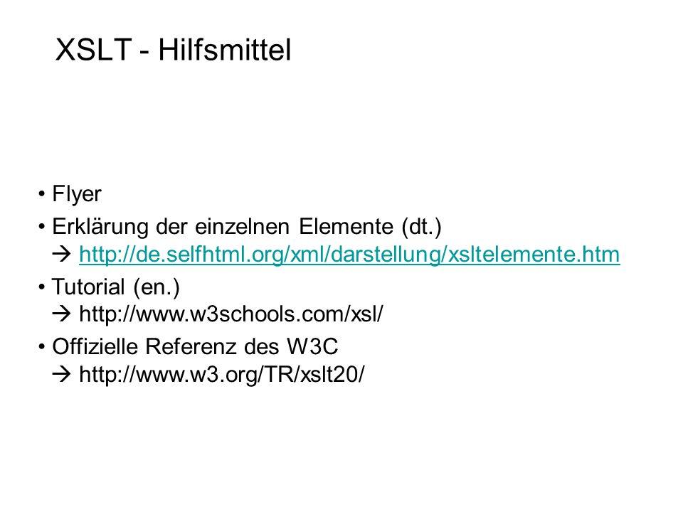XSLT - Hilfsmittel Flyer Erklärung der einzelnen Elemente (dt.) http://de.selfhtml.org/xml/darstellung/xsltelemente.htmhttp://de.selfhtml.org/xml/darstellung/xsltelemente.htm Tutorial (en.) http://www.w3schools.com/xsl/ Offizielle Referenz des W3C http://www.w3.org/TR/xslt20/