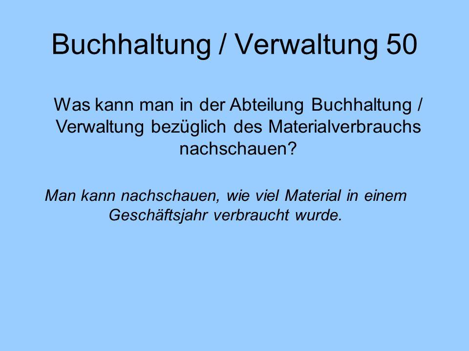 Buchhaltung / Verwaltung 50 Was kann man in der Abteilung Buchhaltung / Verwaltung bezüglich des Materialverbrauchs nachschauen.