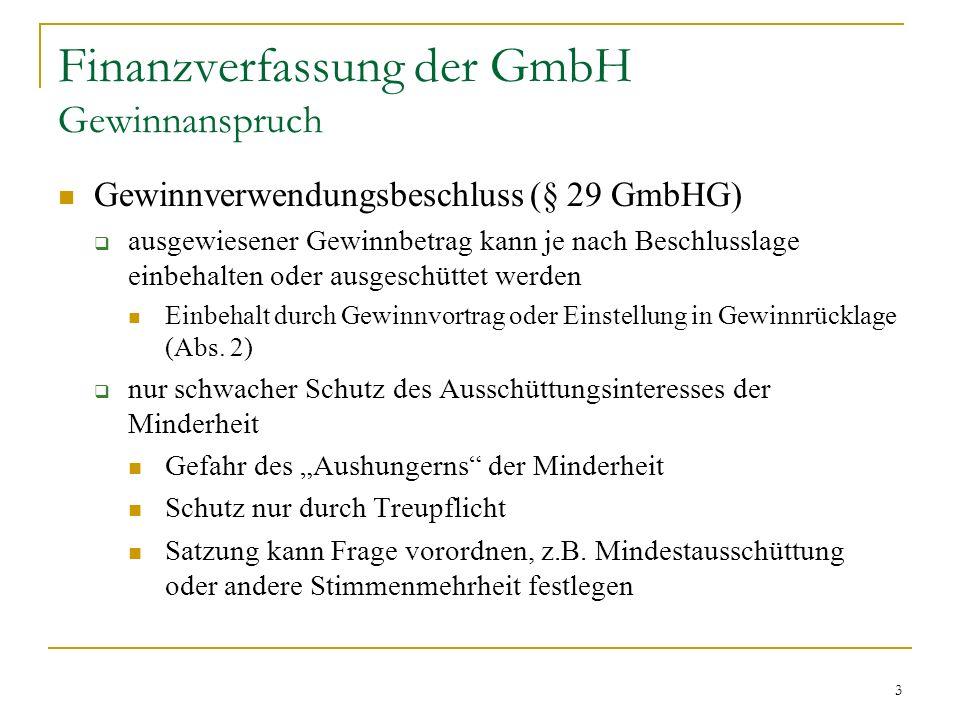 3 Finanzverfassung der GmbH Gewinnanspruch Gewinnverwendungsbeschluss (§ 29 GmbHG) ausgewiesener Gewinnbetrag kann je nach Beschlusslage einbehalten oder ausgeschüttet werden Einbehalt durch Gewinnvortrag oder Einstellung in Gewinnrücklage (Abs.