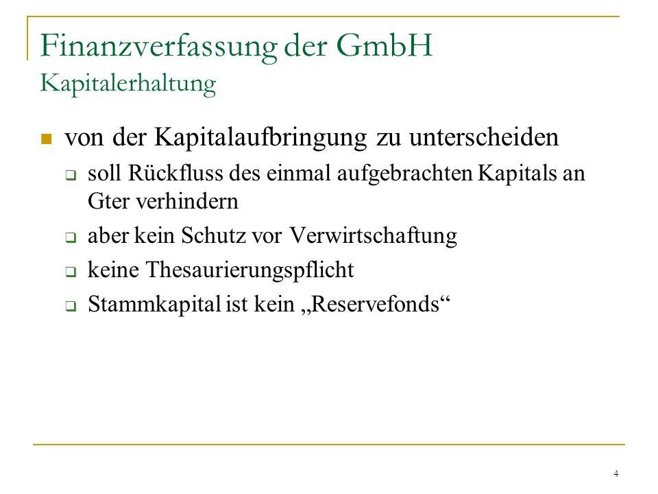 4 Finanzverfassung der GmbH Kapitalerhaltung von der Kapitalaufbringung zu unterscheiden soll Rückfluss des einmal aufgebrachten Kapitals an Gter verhindern aber kein Schutz vor Verwirtschaftung keine Thesaurierungspflicht Stammkapital ist kein Reservefonds
