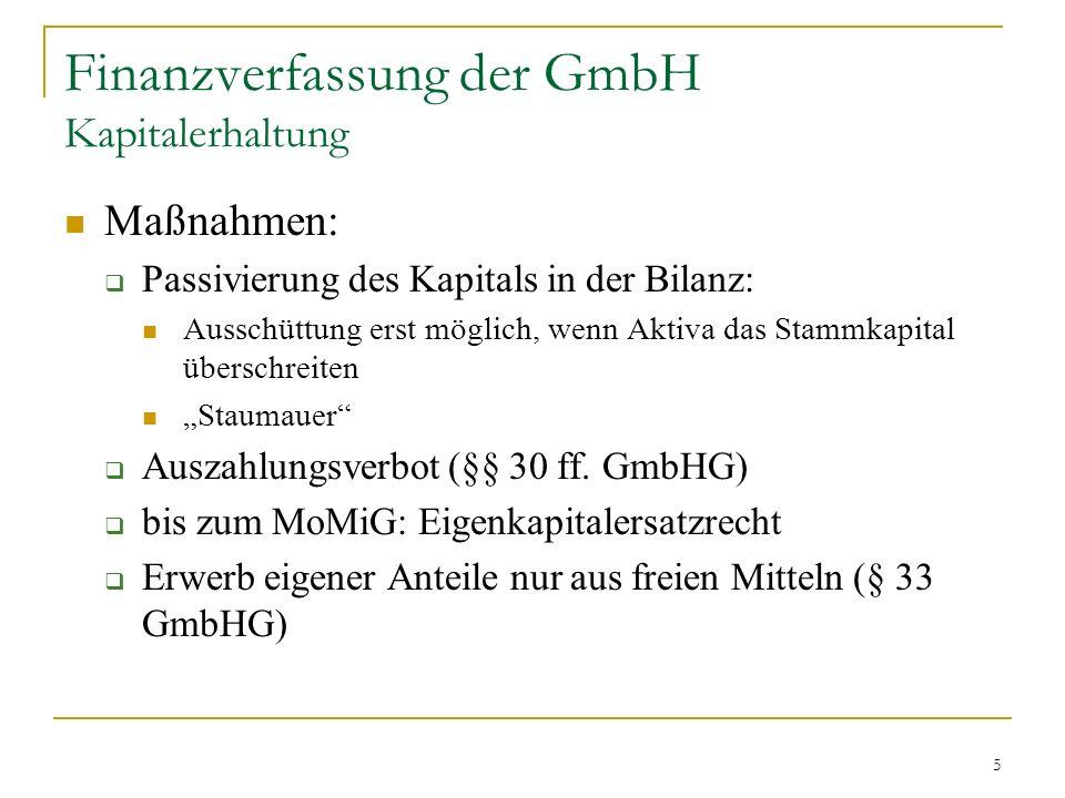 5 Finanzverfassung der GmbH Kapitalerhaltung Maßnahmen: Passivierung des Kapitals in der Bilanz: Ausschüttung erst möglich, wenn Aktiva das Stammkapital überschreiten Staumauer Auszahlungsverbot (§§ 30 ff.