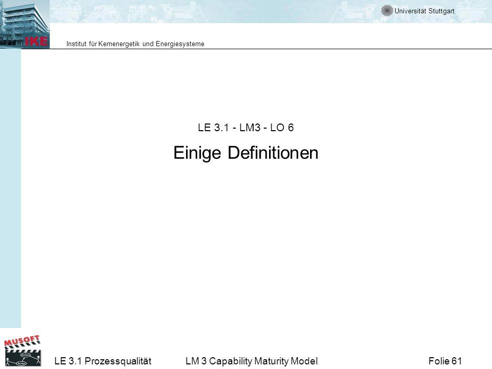 Universität Stuttgart Institut für Kernenergetik und Energiesysteme Folie 61LE 3.1 ProzessqualitätLM 3 Capability Maturity Model LE 3.1 - LM3 - LO 6 E