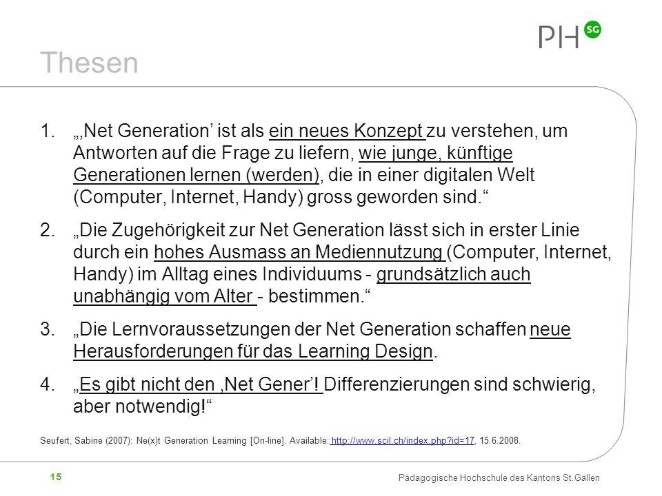 15 Pädagogische Hochschule des Kantons St.Gallen Thesen 1.Net Generation ist als ein neues Konzept zu verstehen, um Antworten auf die Frage zu liefern