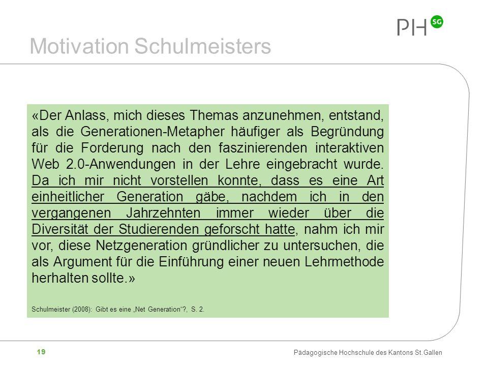 19 Pädagogische Hochschule des Kantons St.Gallen Motivation Schulmeisters «Der Anlass, mich dieses Themas anzunehmen, entstand, als die Generationen-M