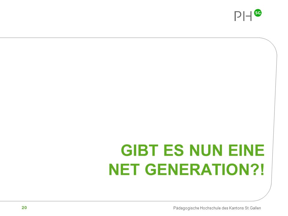 20 Pädagogische Hochschule des Kantons St.Gallen GIBT ES NUN EINE NET GENERATION?!