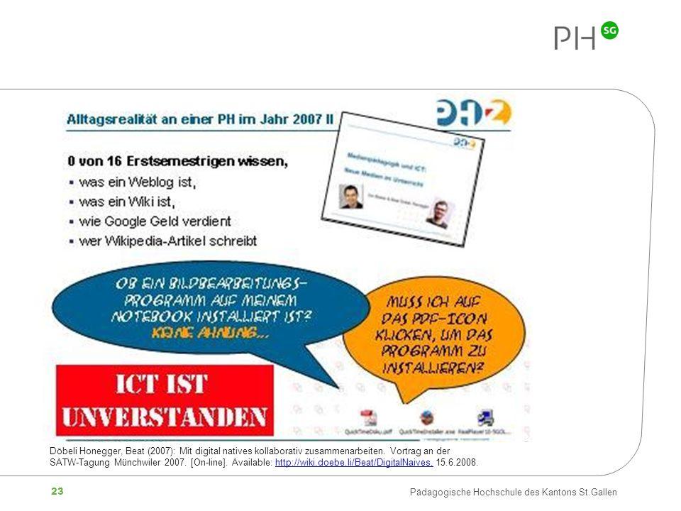 23 Pädagogische Hochschule des Kantons St.Gallen Döbeli Honegger, Beat (2007): Mit digital natives kollaborativ zusammenarbeiten. Vortrag an der SATW-