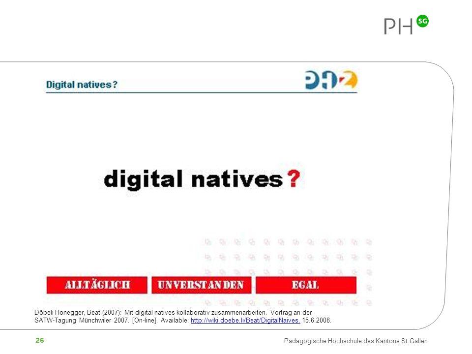 26 Pädagogische Hochschule des Kantons St.Gallen Döbeli Honegger, Beat (2007): Mit digital natives kollaborativ zusammenarbeiten. Vortrag an der SATW-