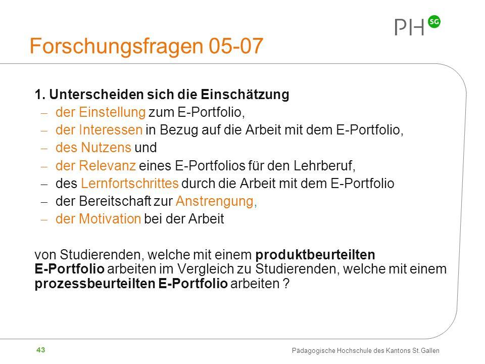43 Pädagogische Hochschule des Kantons St.Gallen Forschungsfragen 05-07 1. Unterscheiden sich die Einschätzung der Einstellung zum E-Portfolio, der In
