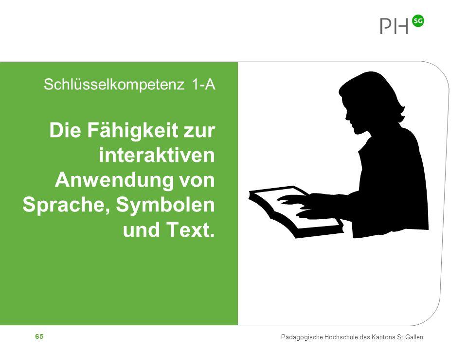 65 Pädagogische Hochschule des Kantons St.Gallen Schlüsselkompetenz 1-A Die Fähigkeit zur interaktiven Anwendung von Sprache, Symbolen und Text.