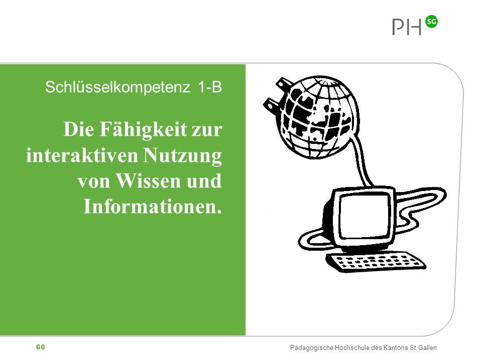 66 Pädagogische Hochschule des Kantons St.Gallen Schlüsselkompetenz 1-B Die Fähigkeit zur interaktiven Nutzung von Wissen und Informationen.