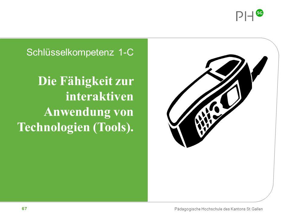 67 Pädagogische Hochschule des Kantons St.Gallen Schlüsselkompetenz 1-C Die Fähigkeit zur interaktiven Anwendung von Technologien (Tools).