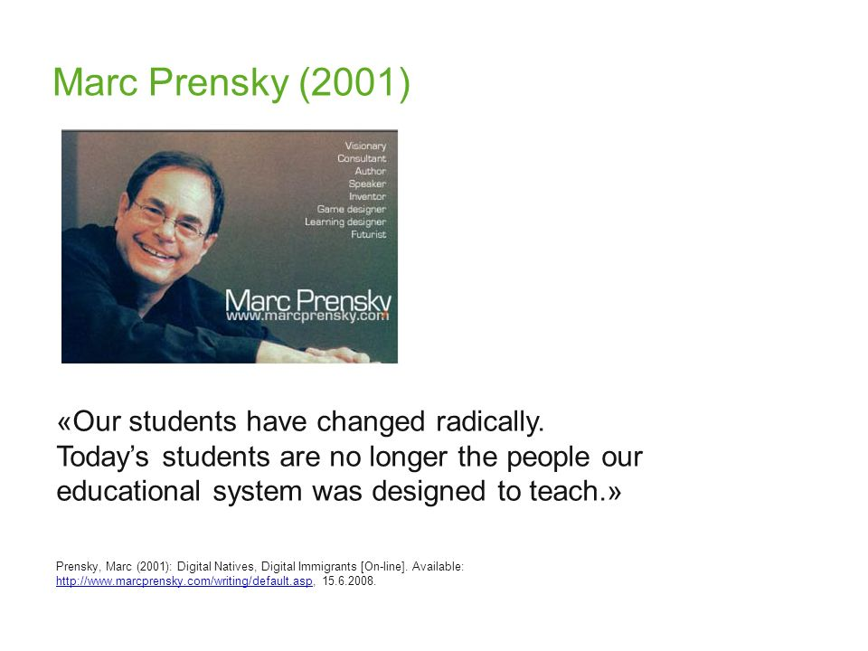 Marc Prensky (2001) «Our students have changed radically. Todays students are no longer the people our educational system was designed to teach.» Pren