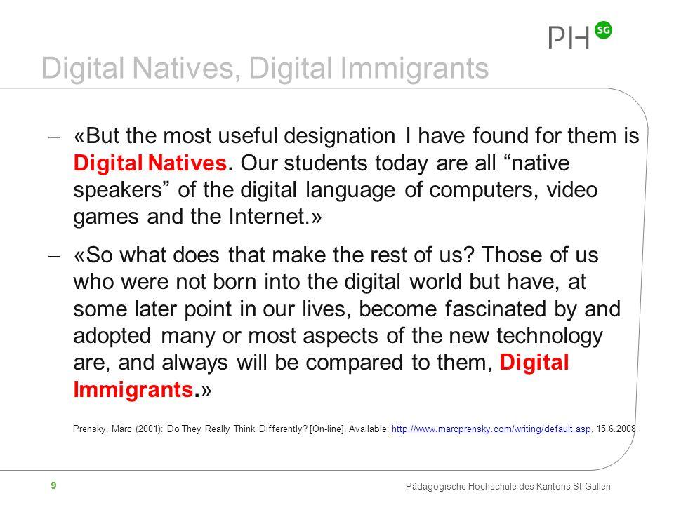 9 Pädagogische Hochschule des Kantons St.Gallen Digital Natives, Digital Immigrants «But the most useful designation I have found for them is Digital