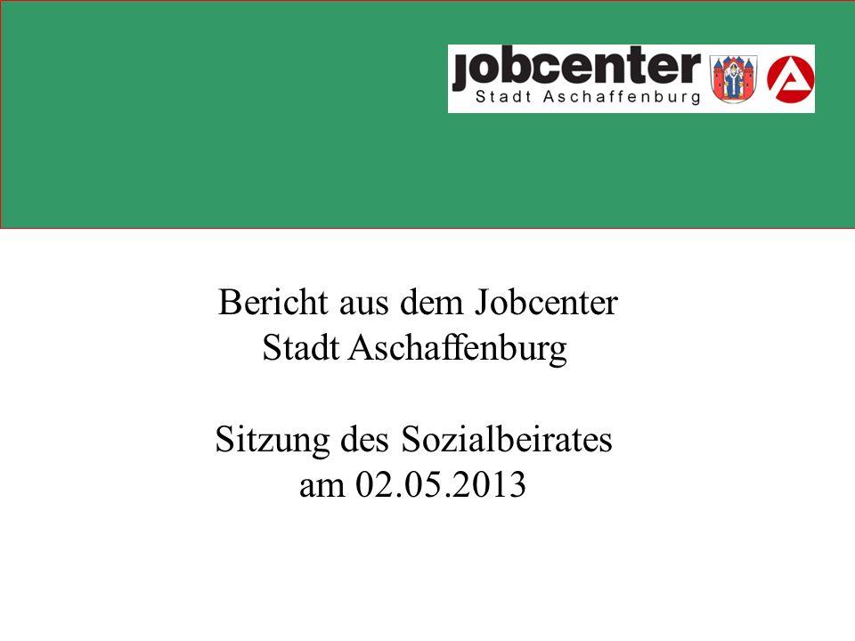 Bericht aus dem Jobcenter Stadt Aschaffenburg Sitzung des Sozialbeirates am 02.05.2013