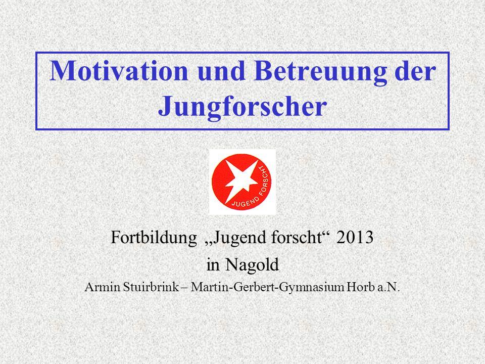 Motivation und Betreuung der Jungforscher Fortbildung Jugend forscht 2013 in Nagold Armin Stuirbrink – Martin-Gerbert-Gymnasium Horb a.N.