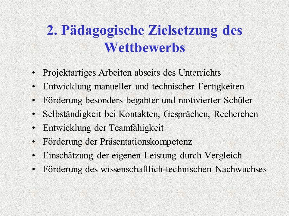 2. Pädagogische Zielsetzung des Wettbewerbs Projektartiges Arbeiten abseits des Unterrichts Entwicklung manueller und technischer Fertigkeiten Förderu