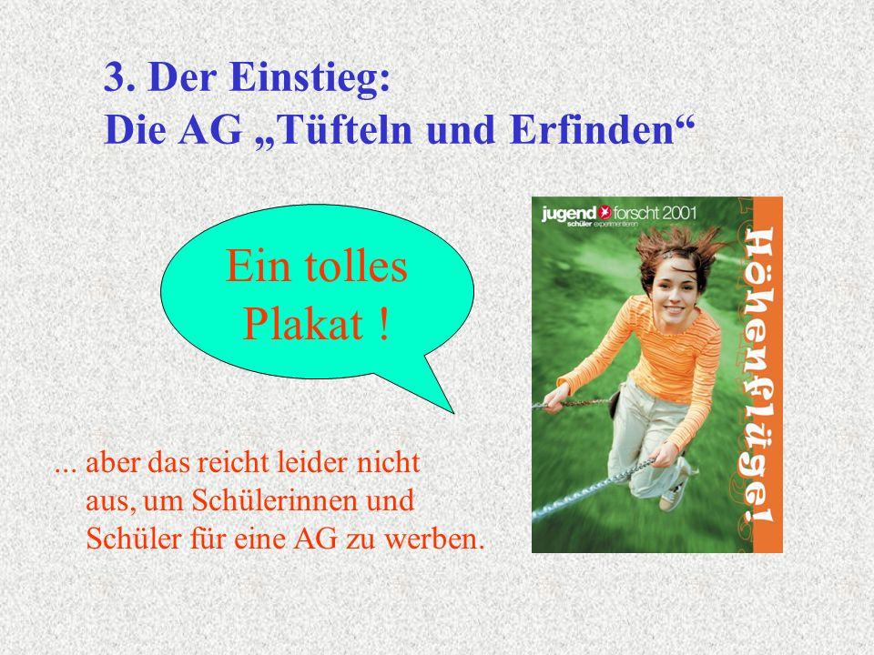 Ein tolles Plakat ! 3. Der Einstieg: Die AG Tüfteln und Erfinden... aber das reicht leider nicht aus, um Schülerinnen und Schüler für eine AG zu werbe