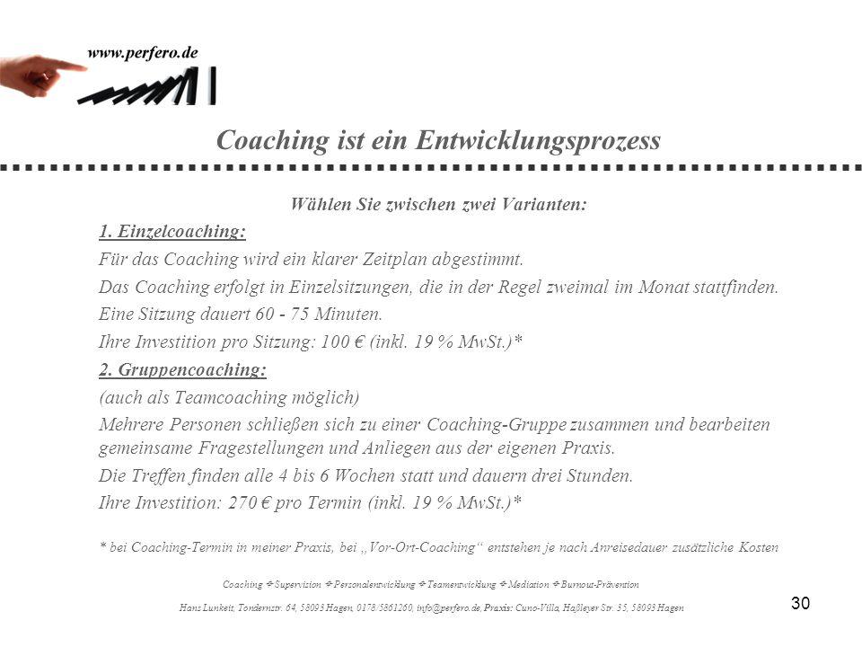 30 Coaching ist ein Entwicklungsprozess Wählen Sie zwischen zwei Varianten: 1. Einzelcoaching: Für das Coaching wird ein klarer Zeitplan abgestimmt. D