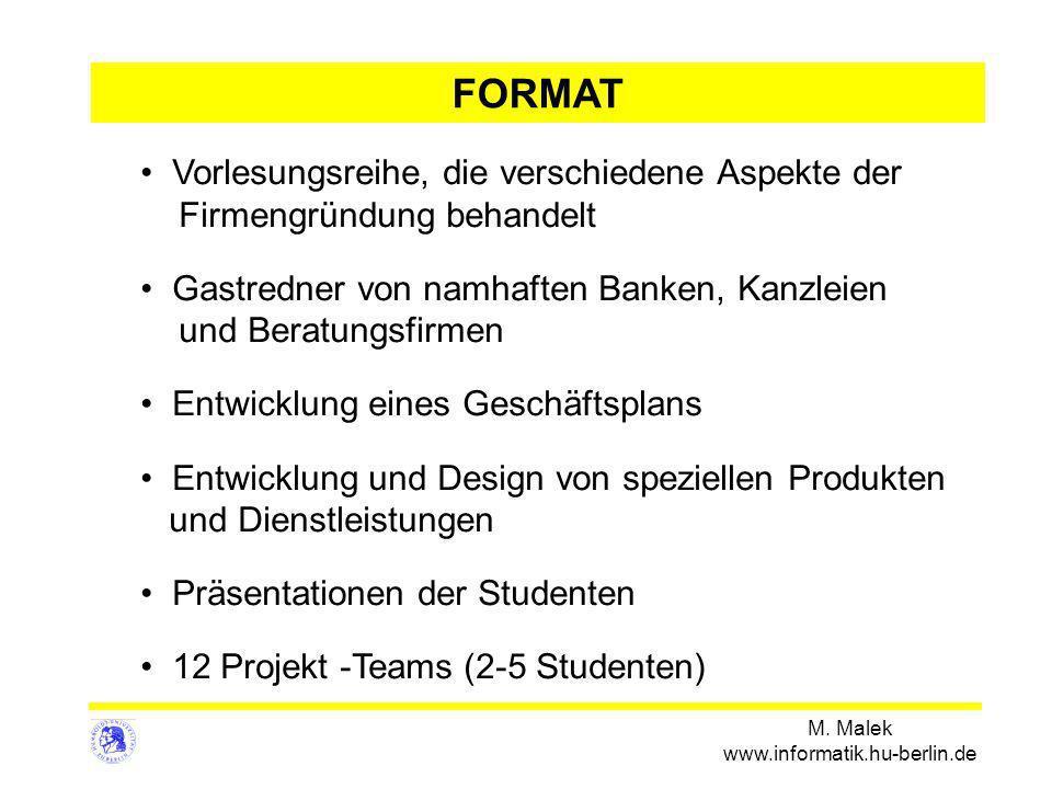 M. Malek www.informatik.hu-berlin.de FORMAT Vorlesungsreihe, die verschiedene Aspekte der Firmengründung behandelt Gastredner von namhaften Banken, Ka