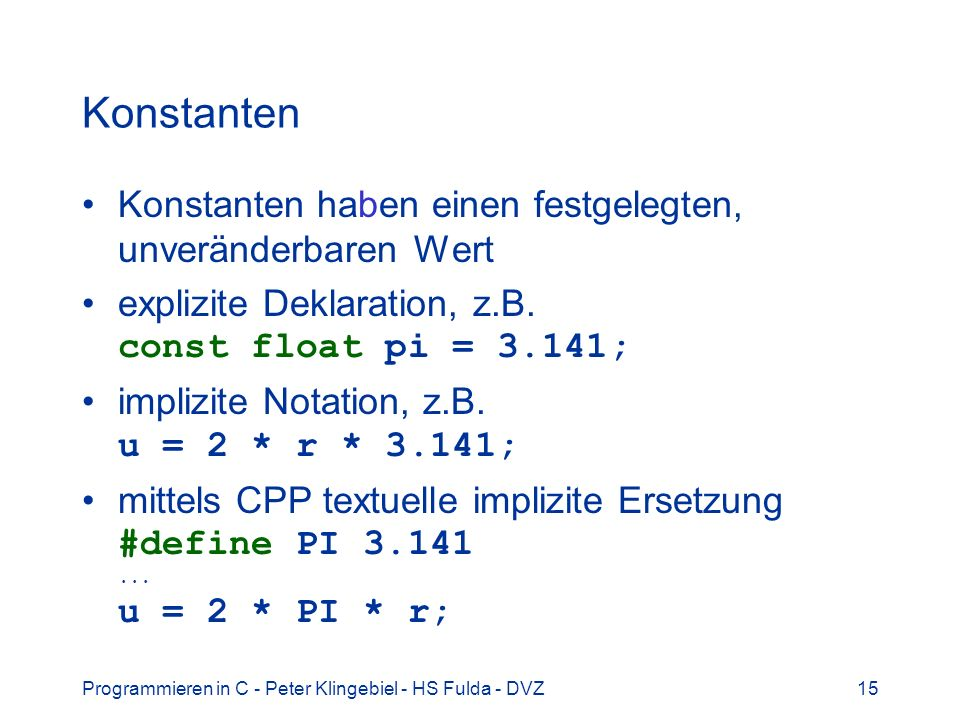 Programmieren in C - Peter Klingebiel - HS Fulda - DVZ15 Konstanten Konstanten haben einen festgelegten, unveränderbaren Wert explizite Deklaration, z