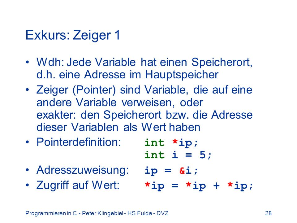 Programmieren in C - Peter Klingebiel - HS Fulda - DVZ28 Exkurs: Zeiger 1 Wdh: Jede Variable hat einen Speicherort, d.h. eine Adresse im Hauptspeicher