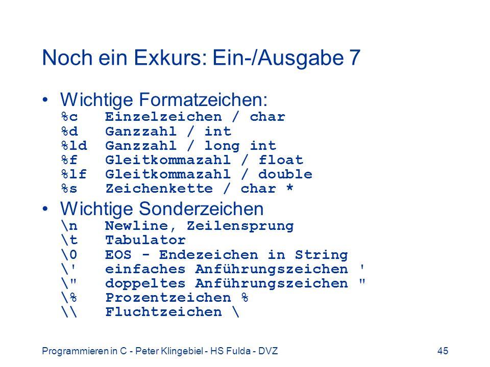 Programmieren in C - Peter Klingebiel - HS Fulda - DVZ45 Noch ein Exkurs: Ein-/Ausgabe 7 Wichtige Formatzeichen: %c Einzelzeichen / char %d Ganzzahl /