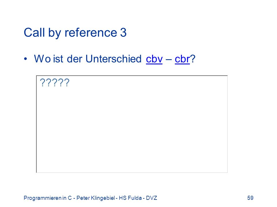Programmieren in C - Peter Klingebiel - HS Fulda - DVZ59 Call by reference 3 Wo ist der Unterschied cbv – cbr?cbvcbr