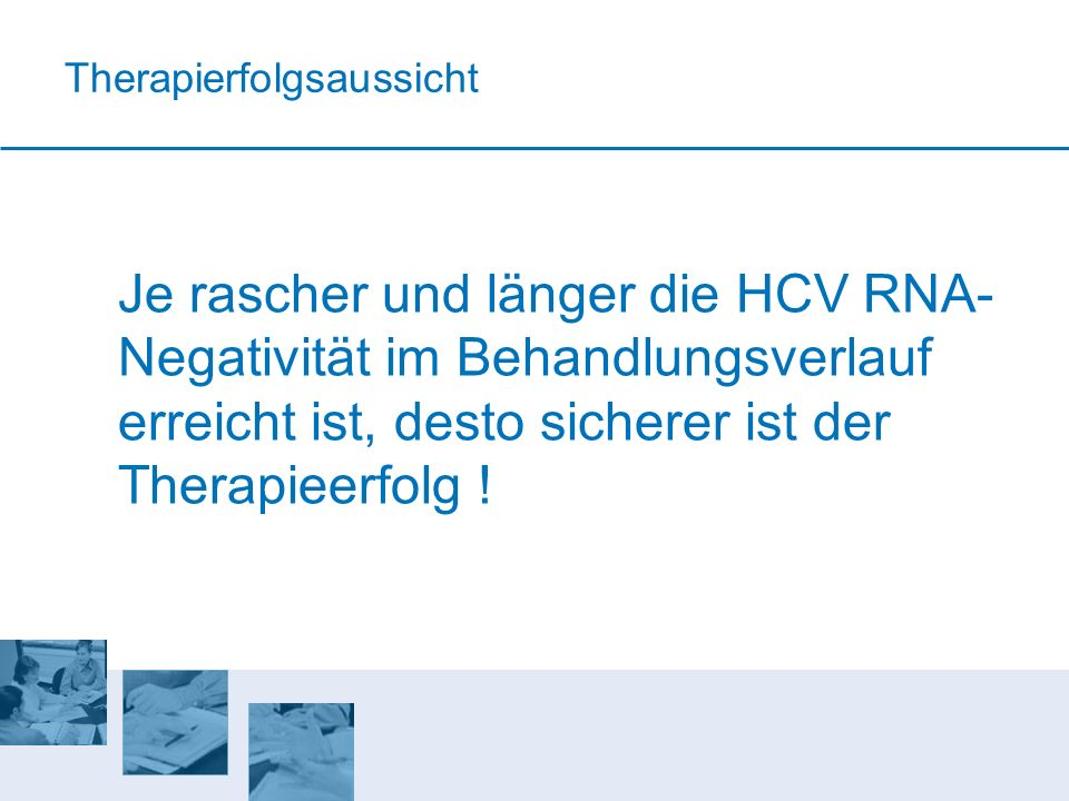 Therapierfolgsaussicht Je rascher und länger die HCV RNA- Negativität im Behandlungsverlauf erreicht ist, desto sicherer ist der Therapieerfolg !