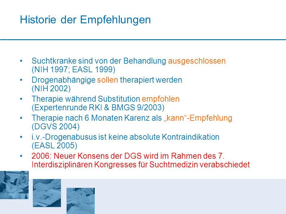 Historie der Empfehlungen Suchtkranke sind von der Behandlung ausgeschlossen (NIH 1997; EASL 1999) Drogenabhängige sollen therapiert werden (NIH 2002)
