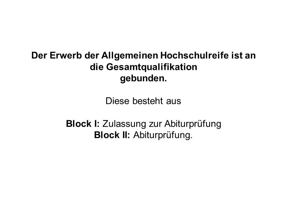 Der Erwerb der Allgemeinen Hochschulreife ist an die Gesamtqualifikation gebunden. Diese besteht aus Block I: Zulassung zur Abiturprüfung Block II: Ab