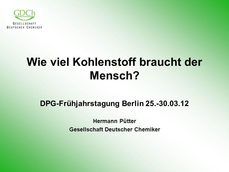 Wie viel Kohlenstoff braucht der Mensch? DPG-Frühjahrstagung Berlin 25.-30.03.12 Hermann Pütter Gesellschaft Deutscher Chemiker