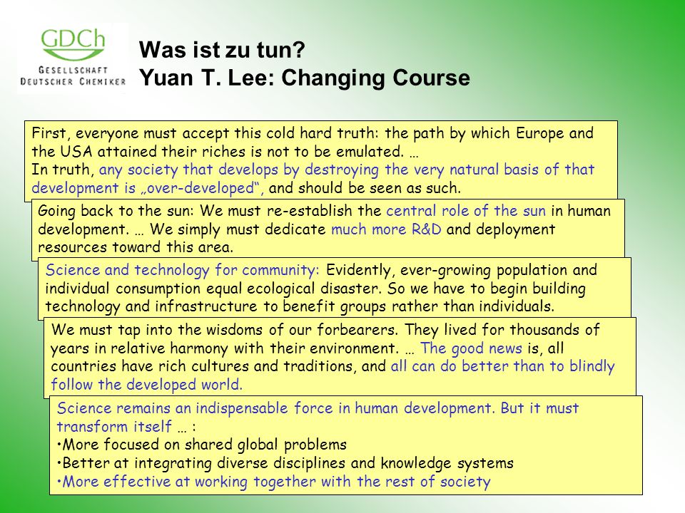 Was ist zu tun? Yuan T. Lee: Changing Course First, everyone must accept this cold hard truth: the path by which Europe and the USA attained their ric