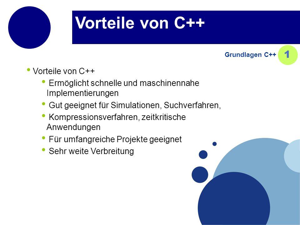 Vorteile von C++ Ermöglicht schnelle und maschinennahe Implementierungen Gut geeignet für Simulationen, Suchverfahren, Kompressionsverfahren, zeitkritische Anwendungen Für umfangreiche Projekte geeignet Sehr weite Verbreitung Grundlagen C++ 1