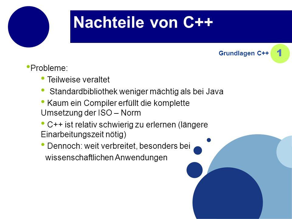 Nachteile von C++ Probleme: Teilweise veraltet Standardbibliothek weniger mächtig als bei Java Kaum ein Compiler erfüllt die komplette Umsetzung der ISO – Norm C++ ist relativ schwierig zu erlernen (längere Einarbeitungszeit nötig) Dennoch: weit verbreitet, besonders bei wissenschaftlichen Anwendungen Grundlagen C++ 1