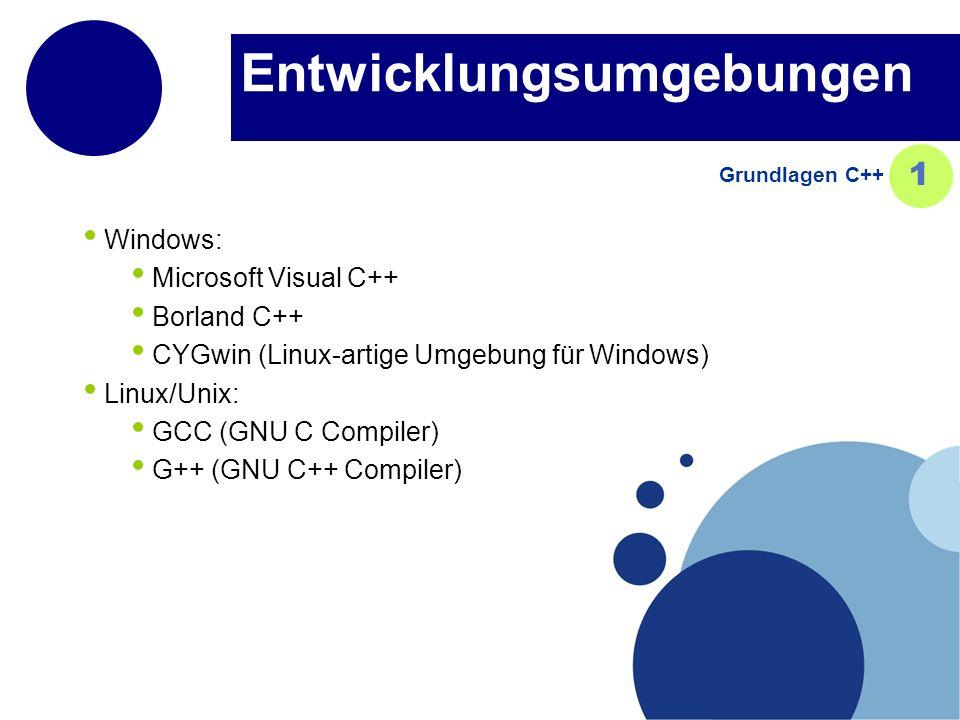 Entwicklungsumgebungen Windows: Microsoft Visual C++ Borland C++ CYGwin (Linux-artige Umgebung für Windows) Linux/Unix: GCC (GNU C Compiler) G++ (GNU C++ Compiler) Grundlagen C++ 1