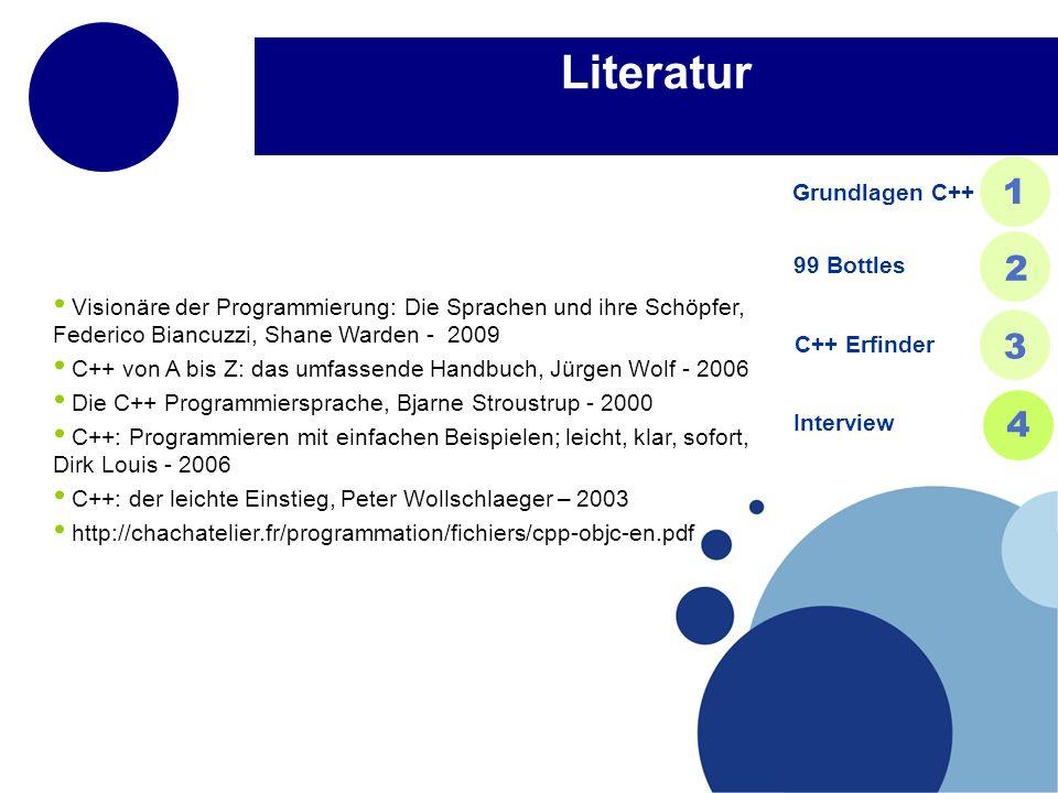 Literatur Visionäre der Programmierung: Die Sprachen und ihre Schöpfer, Federico Biancuzzi, Shane Warden - 2009 C++ von A bis Z: das umfassende Handbuch, Jürgen Wolf - 2006 Die C++ Programmiersprache, Bjarne Stroustrup - 2000 C++: Programmieren mit einfachen Beispielen; leicht, klar, sofort, Dirk Louis - 2006 C++: der leichte Einstieg, Peter Wollschlaeger – 2003 http://chachatelier.fr/programmation/fichiers/cpp-objc-en.pdf Grundlagen C++ 1 99 Bottles 2 C++ Erfinder 3 Interview 4