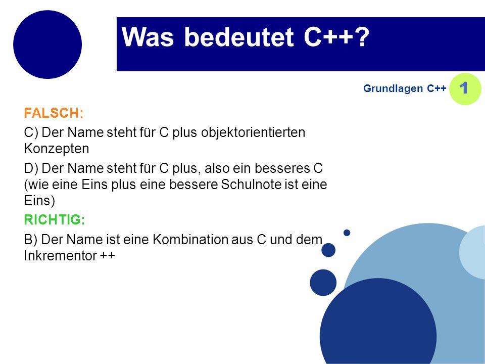 Was bedeutet C++? FALSCH: C) Der Name steht für C plus objektorientierten Konzepten D) Der Name steht für C plus, also ein besseres C (wie eine Eins p