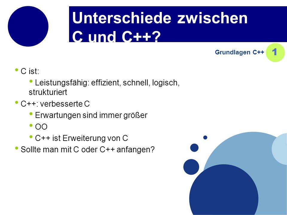 Unterschiede zwischen C und C++? Grundlagen C++ 1 C ist: Leistungsfähig: effizient, schnell, logisch, strukturiert C++: verbesserte C Erwartungen sind