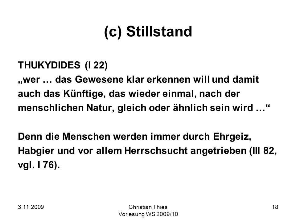 3.11.2009Christian Thies Vorlesung WS 2009/10 18 (c) Stillstand THUKYDIDES (I 22) wer … das Gewesene klar erkennen will und damit auch das Künftige, d