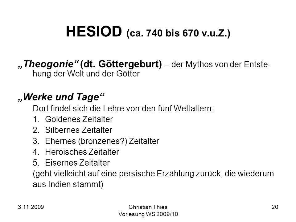 3.11.2009Christian Thies Vorlesung WS 2009/10 20 HESIOD (ca. 740 bis 670 v.u.Z.) Theogonie (dt. Göttergeburt) – der Mythos von der Entste- hung der We
