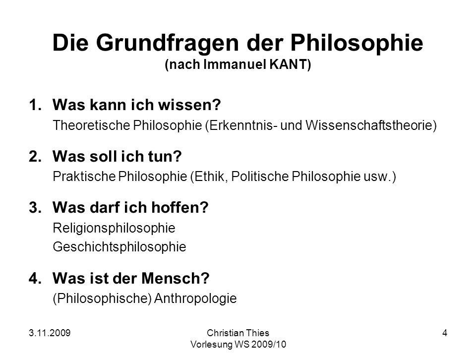 3.11.2009Christian Thies Vorlesung WS 2009/10 4 Die Grundfragen der Philosophie (nach Immanuel KANT) 1. Was kann ich wissen? Theoretische Philosophie