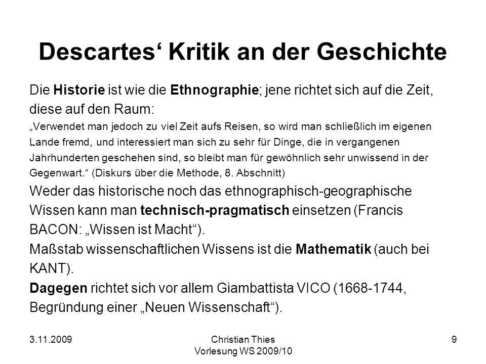 3.11.2009Christian Thies Vorlesung WS 2009/10 9 Descartes Kritik an der Geschichte Die Historie ist wie die Ethnographie; jene richtet sich auf die Ze